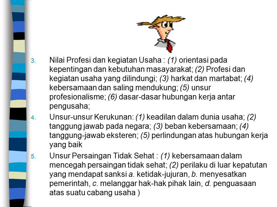 Nilai Profesi dan kegiatan Usaha : (1) orientasi pada kepentingan dan kebutuhan masayarakat; (2) Profesi dan kegiatan usaha yang dilindungi; (3) harkat dan martabat; (4) kebersamaan dan saling mendukung; (5) unsur profesionalisme; (6) dasar-dasar hubungan kerja antar pengusaha;