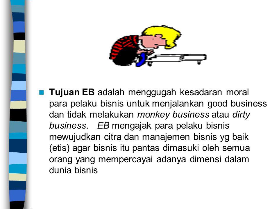 Tujuan EB adalah menggugah kesadaran moral para pelaku bisnis untuk menjalankan good business dan tidak melakukan monkey business atau dirty business. EB mengajak para pelaku bisnis mewujudkan citra dan manajemen bisnis yg baik (etis) agar bisnis itu pantas dimasuki oleh semua orang yang mempercayai adanya dimensi dalam dunia bisnis