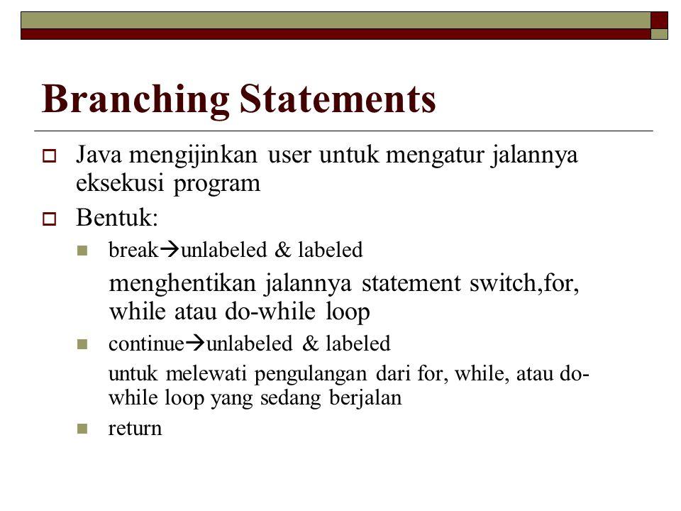 Branching Statements Java mengijinkan user untuk mengatur jalannya eksekusi program. Bentuk: breakunlabeled & labeled.