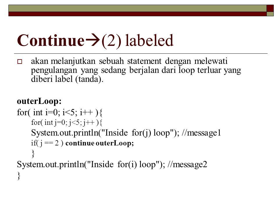 Continue(2) labeled akan melanjutkan sebuah statement dengan melewati pengulangan yang sedang berjalan dari loop terluar yang diberi label (tanda).