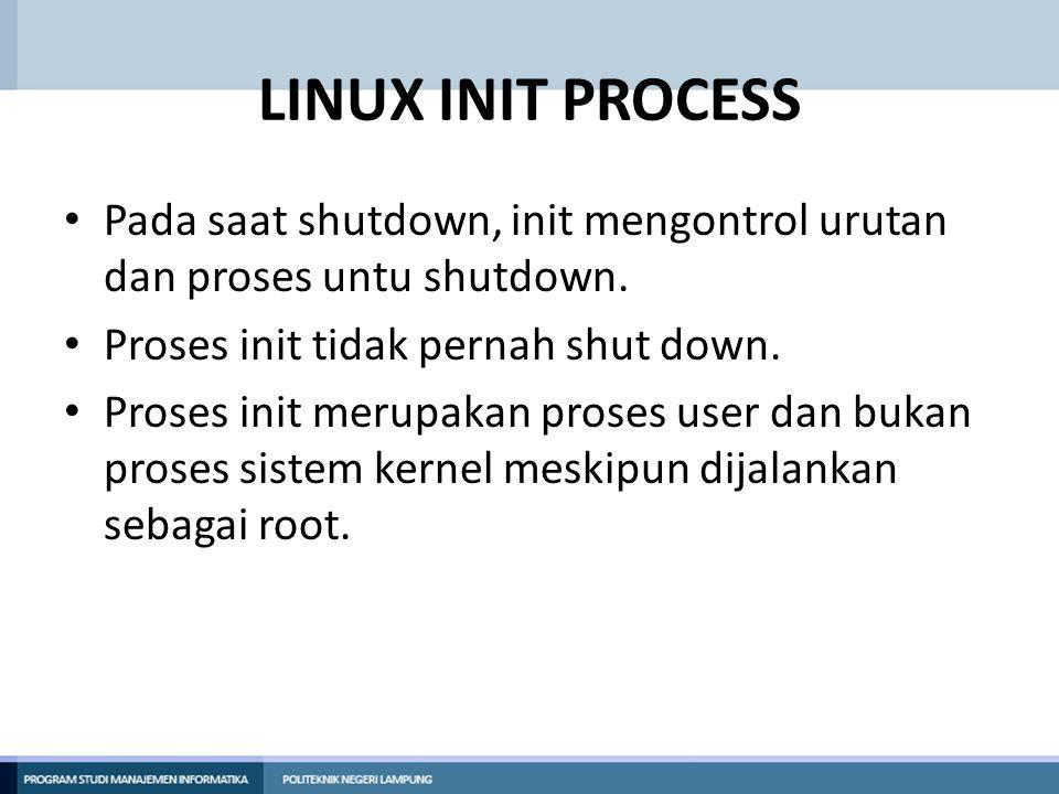 LINUX INIT PROCESS Pada saat shutdown, init mengontrol urutan dan proses untu shutdown. Proses init tidak pernah shut down.