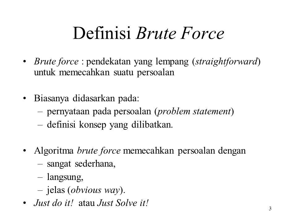Definisi Brute Force Brute force : pendekatan yang lempang (straightforward) untuk memecahkan suatu persoalan.