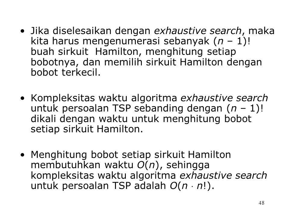 Jika diselesaikan dengan exhaustive search, maka kita harus mengenumerasi sebanyak (n – 1)! buah sirkuit Hamilton, menghitung setiap bobotnya, dan memilih sirkuit Hamilton dengan bobot terkecil.