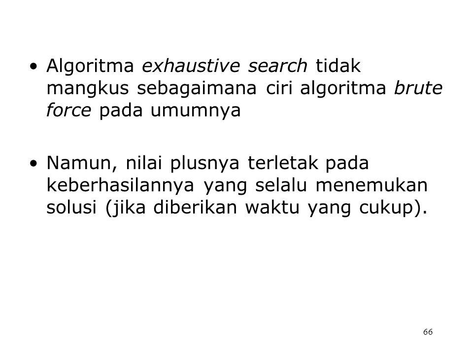 Algoritma exhaustive search tidak mangkus sebagaimana ciri algoritma brute force pada umumnya