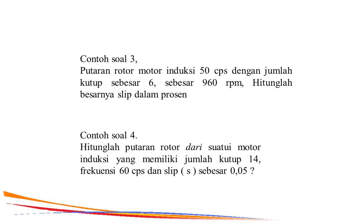 Contoh soal 3, Putaran rotor motor induksi 50 cps dengan jumlah kutup sebesar 6, sebesar 960 rpm, Hitunglah besarnya slip dalam prosen.