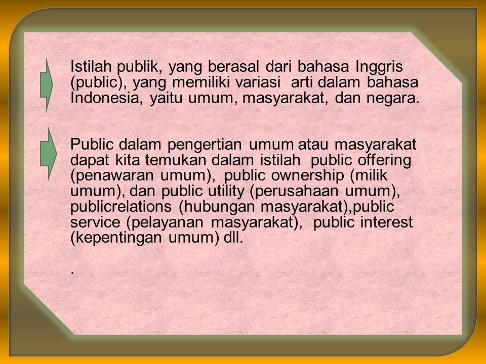 Istilah publik, yang berasal dari bahasa Inggris (public), yang memiliki variasi arti dalam bahasa Indonesia, yaitu umum, masyarakat, dan negara.
