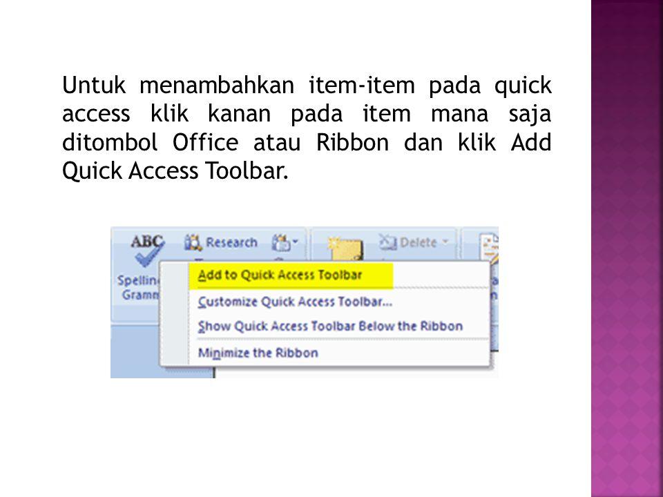 Untuk menambahkan item-item pada quick access klik kanan pada item mana saja ditombol Office atau Ribbon dan klik Add Quick Access Toolbar.