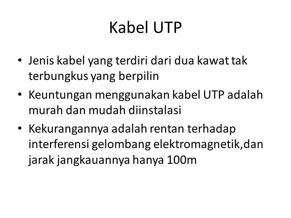 Kabel UTP Jenis kabel yang terdiri dari dua kawat tak terbungkus yang berpilin. Keuntungan menggunakan kabel UTP adalah murah dan mudah diinstalasi.