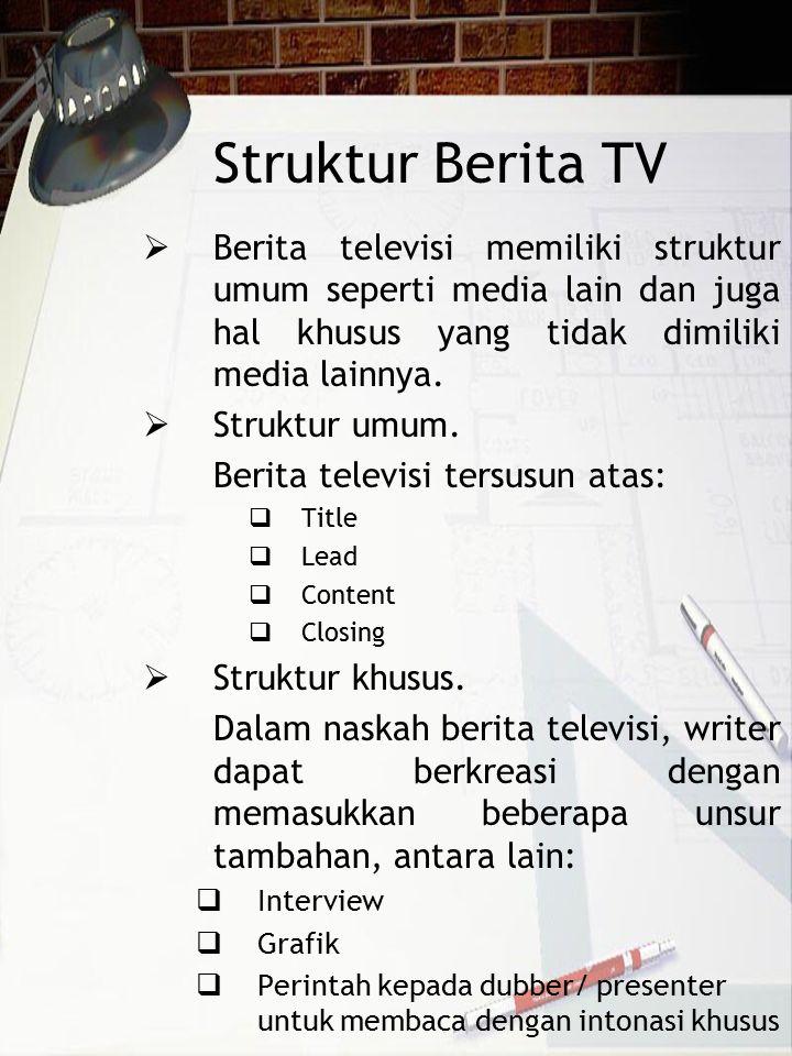 Struktur Berita TV Berita televisi memiliki struktur umum seperti media lain dan juga hal khusus yang tidak dimiliki media lainnya.