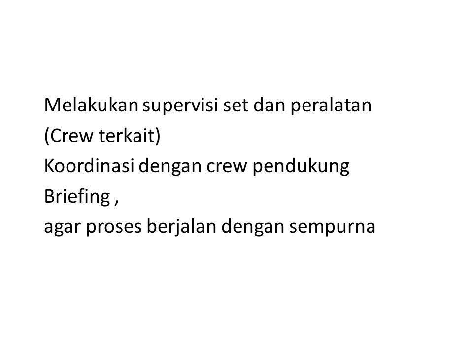 Melakukan supervisi set dan peralatan (Crew terkait) Koordinasi dengan crew pendukung Briefing , agar proses berjalan dengan sempurna