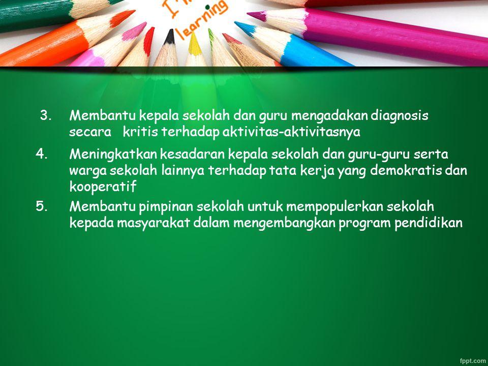 Membantu kepala sekolah dan guru mengadakan diagnosis secara kritis terhadap aktivitas-aktivitasnya