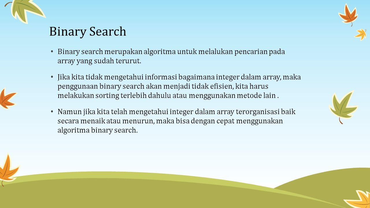 Binary Search Binary search merupakan algoritma untuk melalukan pencarian pada array yang sudah terurut.