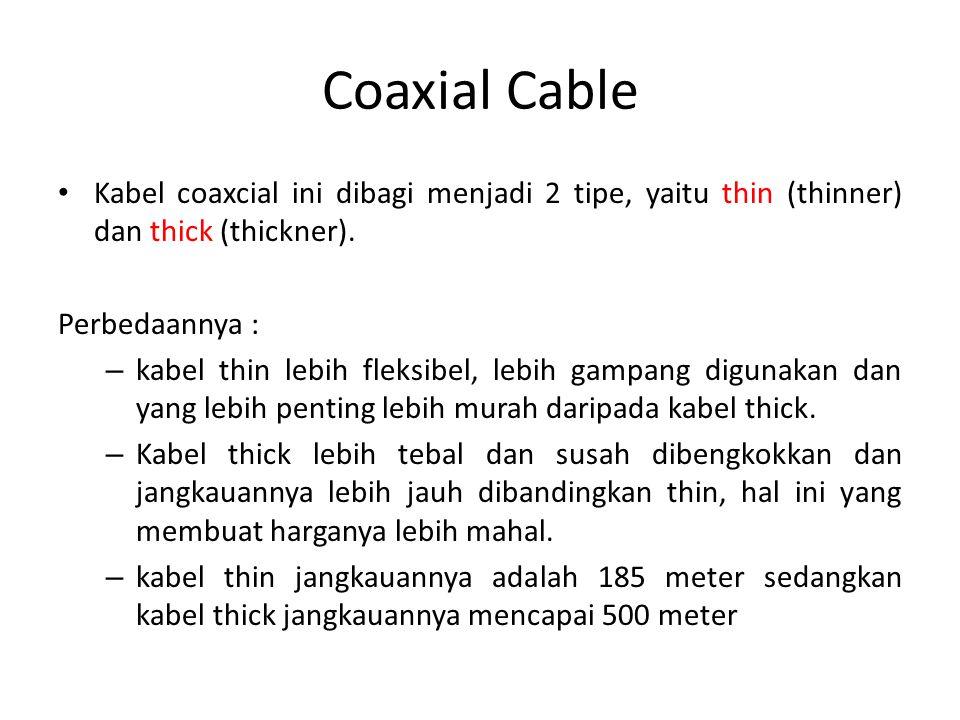 Coaxial Cable Kabel coaxcial ini dibagi menjadi 2 tipe, yaitu thin (thinner) dan thick (thickner). Perbedaannya :