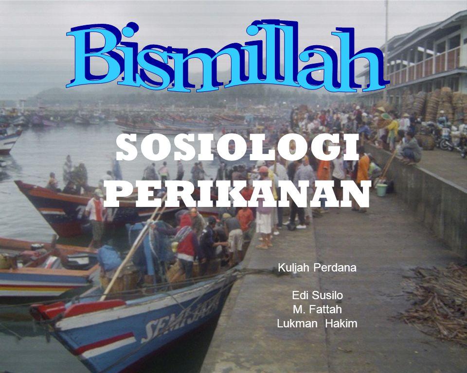 SOSIOLOGI PERIKANAN Bismillah Kuliah Perdana Edi Susilo M. Fattah
