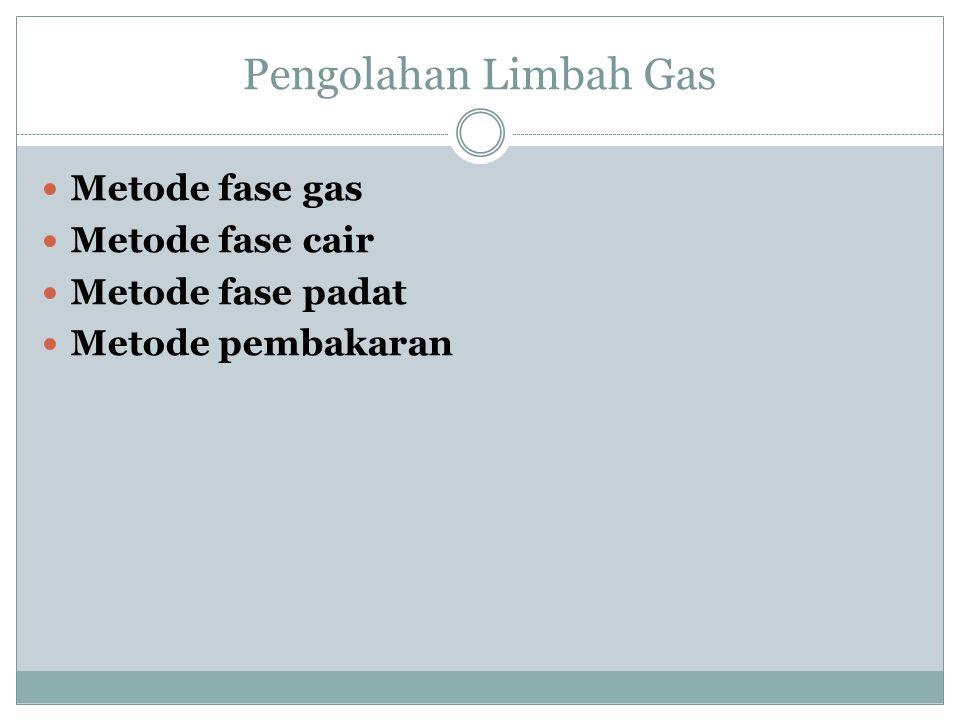Pengolahan Limbah Gas Metode fase gas Metode fase cair