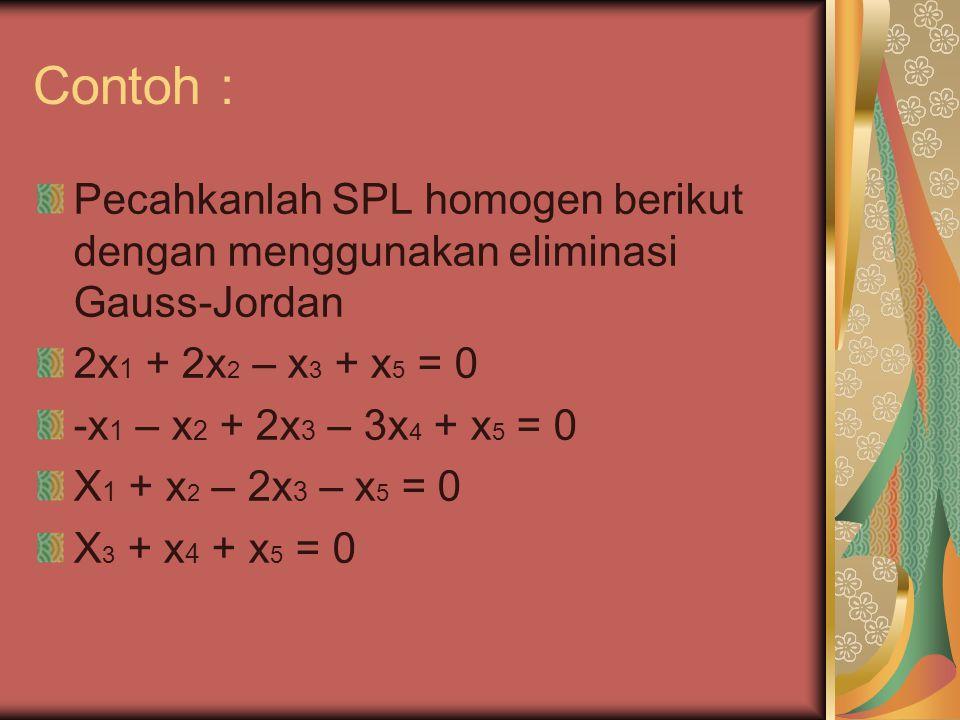 Contoh : Pecahkanlah SPL homogen berikut dengan menggunakan eliminasi Gauss-Jordan. 2x1 + 2x2 – x3 + x5 = 0.