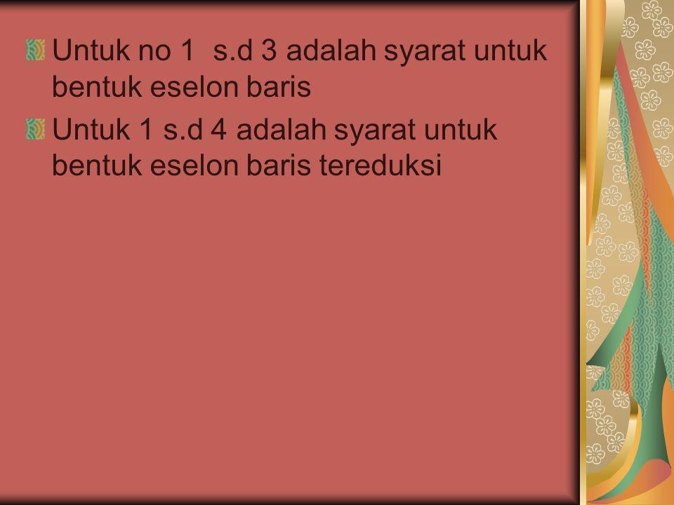 Untuk no 1 s.d 3 adalah syarat untuk bentuk eselon baris
