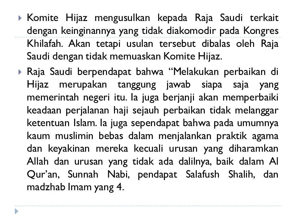 Komite Hijaz mengusulkan kepada Raja Saudi terkait dengan keinginannya yang tidak diakomodir pada Kongres Khilafah. Akan tetapi usulan tersebut dibalas oleh Raja Saudi dengan tidak memuaskan Komite Hijaz.