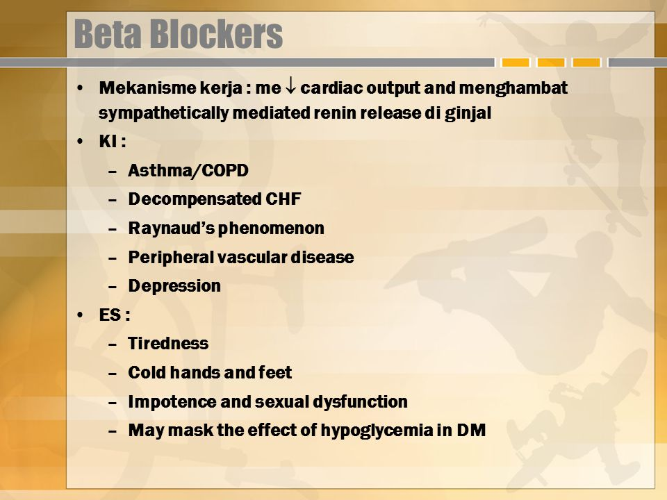 Beta Blockers Mekanisme kerja : me  cardiac output and menghambat sympathetically mediated renin release di ginjal.
