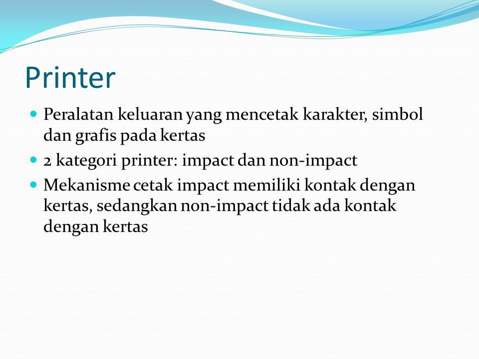 Printer Peralatan keluaran yang mencetak karakter, simbol dan grafis pada kertas. 2 kategori printer: impact dan non-impact.