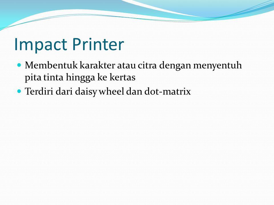 Impact Printer Membentuk karakter atau citra dengan menyentuh pita tinta hingga ke kertas.