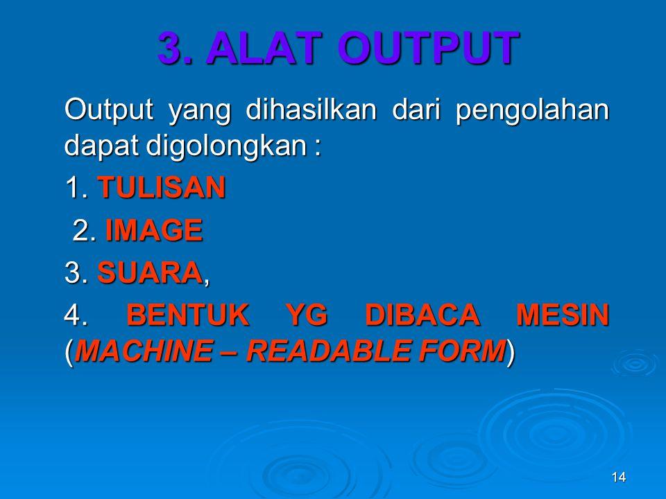 3. ALAT OUTPUT Output yang dihasilkan dari pengolahan dapat digolongkan : 1. TULISAN. 2. IMAGE. 3. SUARA,