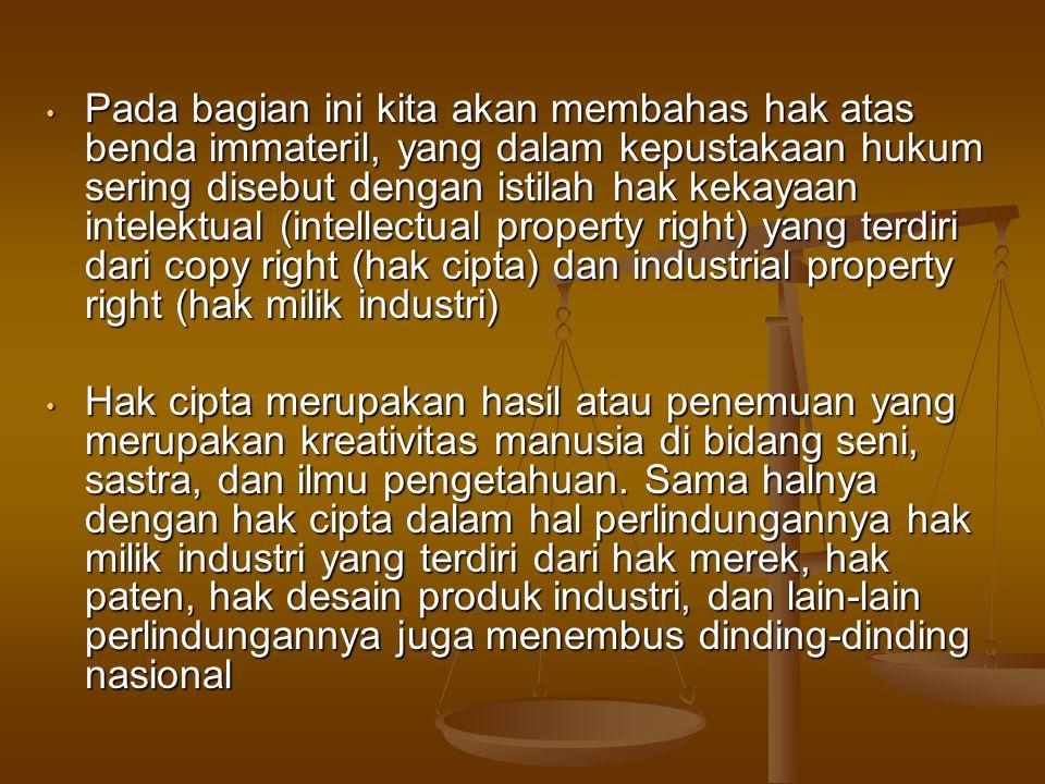 Pada bagian ini kita akan membahas hak atas benda immateril, yang dalam kepustakaan hukum sering disebut dengan istilah hak kekayaan intelektual (intellectual property right) yang terdiri dari copy right (hak cipta) dan industrial property right (hak milik industri)
