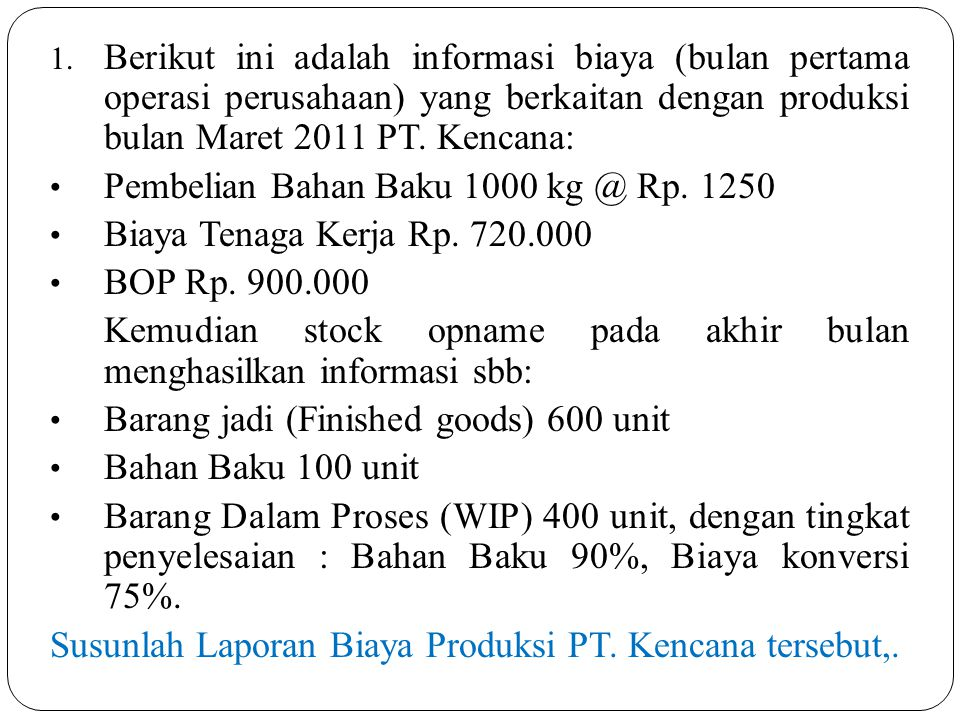 Berikut ini adalah informasi biaya (bulan pertama operasi perusahaan) yang berkaitan dengan produksi bulan Maret 2011 PT. Kencana: