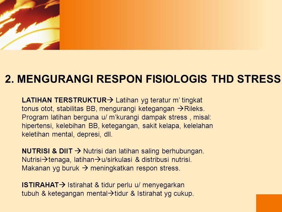 2. MENGURANGI RESPON FISIOLOGIS THD STRESS