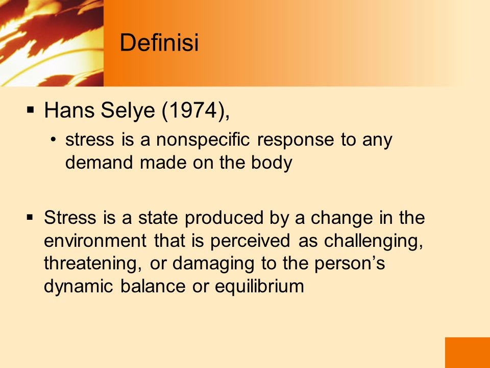 Definisi Hans Selye (1974), stress is a nonspecific response to any demand made on the body.