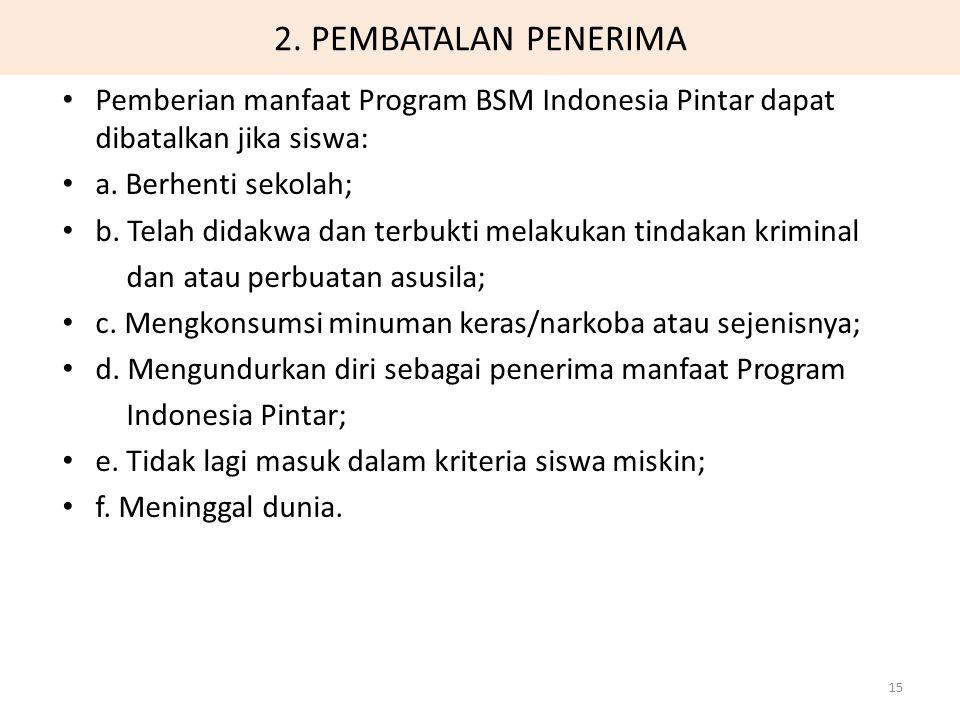 2. PEMBATALAN PENERIMA Pemberian manfaat Program BSM Indonesia Pintar dapat dibatalkan jika siswa: a. Berhenti sekolah;