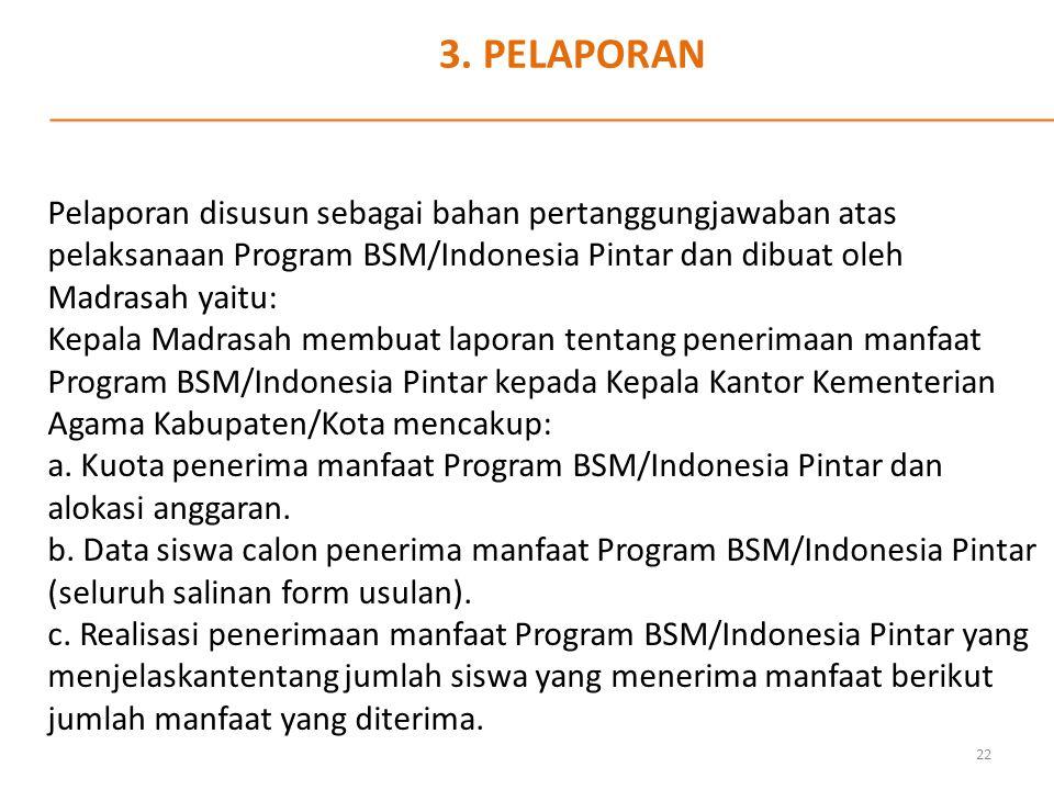 3. PELAPORAN Pelaporan disusun sebagai bahan pertanggungjawaban atas pelaksanaan Program BSM/Indonesia Pintar dan dibuat oleh Madrasah yaitu: