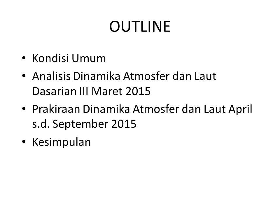 OUTLINE Kondisi Umum. Analisis Dinamika Atmosfer dan Laut Dasarian III Maret 2015. Prakiraan Dinamika Atmosfer dan Laut April s.d. September 2015.