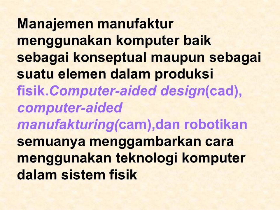 Manajemen manufaktur menggunakan komputer baik sebagai konseptual maupun sebagai suatu elemen dalam produksi fisik.Computer-aided design(cad), computer-aided manufakturing(cam),dan robotikan semuanya menggambarkan cara menggunakan teknologi komputer dalam sistem fisik