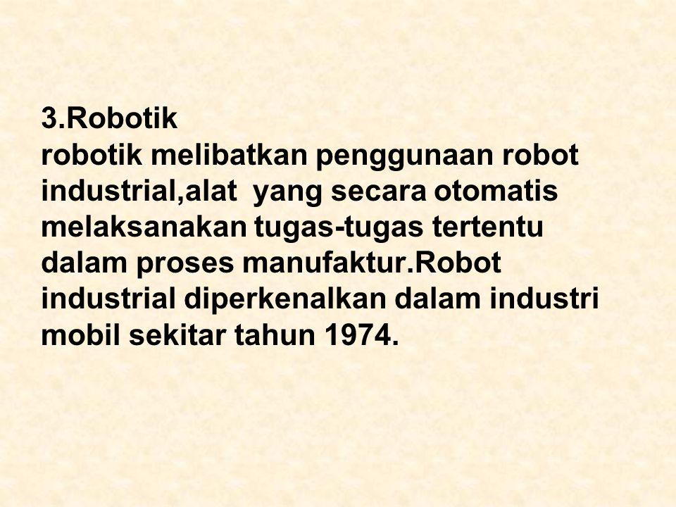 3.Robotik robotik melibatkan penggunaan robot industrial,alat yang secara otomatis melaksanakan tugas-tugas tertentu dalam proses manufaktur.Robot industrial diperkenalkan dalam industri mobil sekitar tahun 1974.
