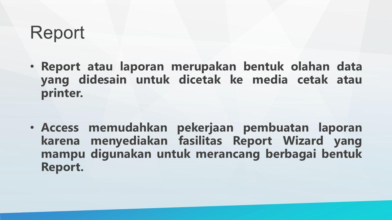 Report Report atau laporan merupakan bentuk olahan data yang didesain untuk dicetak ke media cetak atau printer.