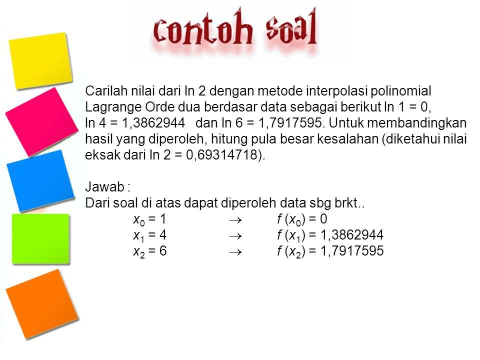 Carilah nilai dari ln 2 dengan metode interpolasi polinomial Lagrange Orde dua berdasar data sebagai berikut ln 1 = 0, ln 4 = 1,3862944 dan ln 6 = 1,7917595. Untuk membandingkan hasil yang diperoleh, hitung pula besar kesalahan (diketahui nilai eksak dari ln 2 = 0,69314718).