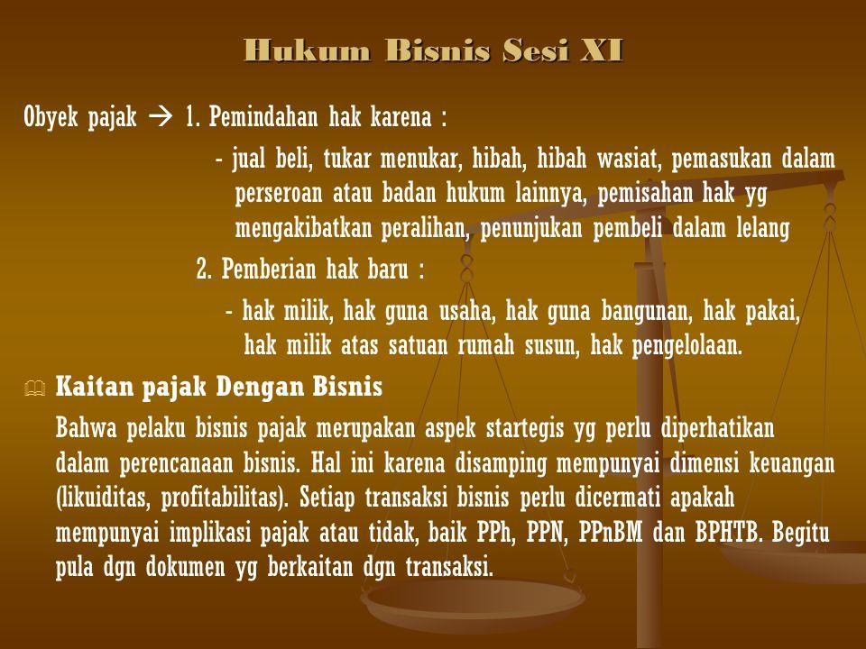 Hukum Bisnis Sesi XI Obyek pajak  1. Pemindahan hak karena :
