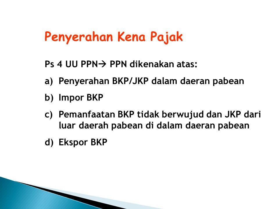 Penyerahan Kena Pajak Ps 4 UU PPN PPN dikenakan atas: