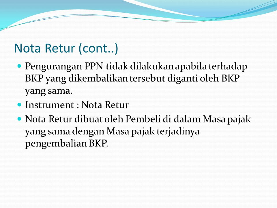 Nota Retur (cont..) Pengurangan PPN tidak dilakukan apabila terhadap BKP yang dikembalikan tersebut diganti oleh BKP yang sama.