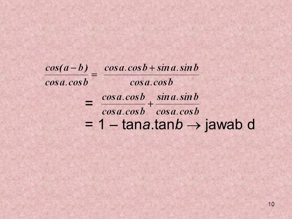 = = 1 – tana.tanb  jawab d