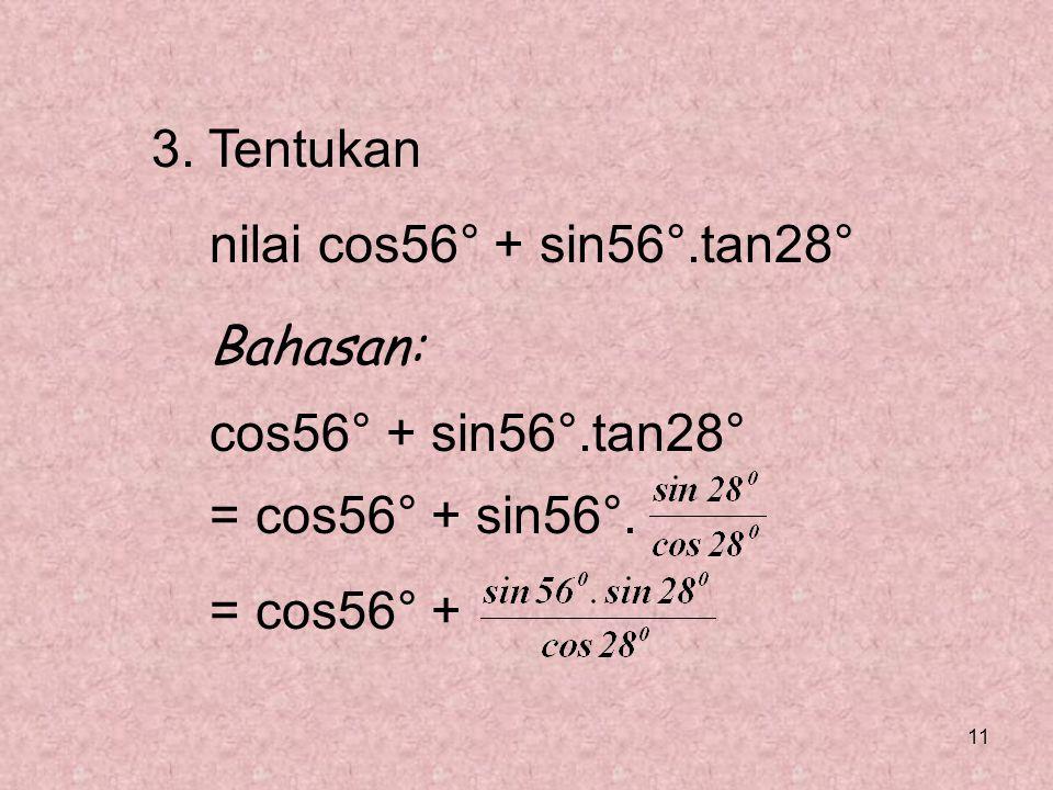 3. Tentukan nilai cos56° + sin56°.tan28° Bahasan: cos56° + sin56°.tan28° = cos56° + sin56°.