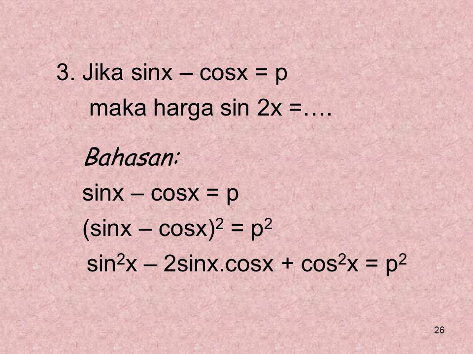 3. Jika sinx – cosx = p maka harga sin 2x =…. Bahasan: sinx – cosx = p.