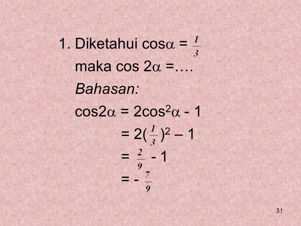 Diketahui cos = maka cos 2 =…. Bahasan: cos2 = 2cos2 - 1 = 2( )2 – 1 = - 1 = -
