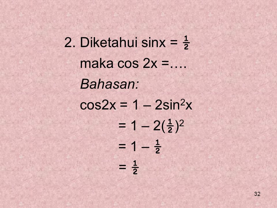 2. Diketahui sinx = ½ maka cos 2x =…. Bahasan: cos2x = 1 – 2sin2x = 1 – 2(½)2 = 1 – ½ = ½