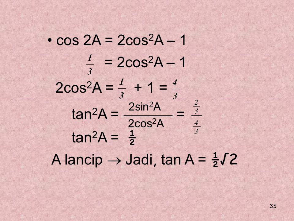 • cos 2A = 2cos2A – 1 = 2cos2A – 1 2cos2A = + 1 = tan2A = = tan2A = ½