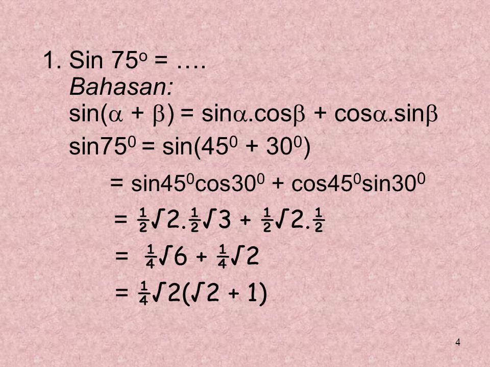 1. Sin 75o = …. Bahasan: sin( + ) = sin.cos + cos.sin sin750 = sin(450 + 300) = sin450cos300 + cos450sin300.