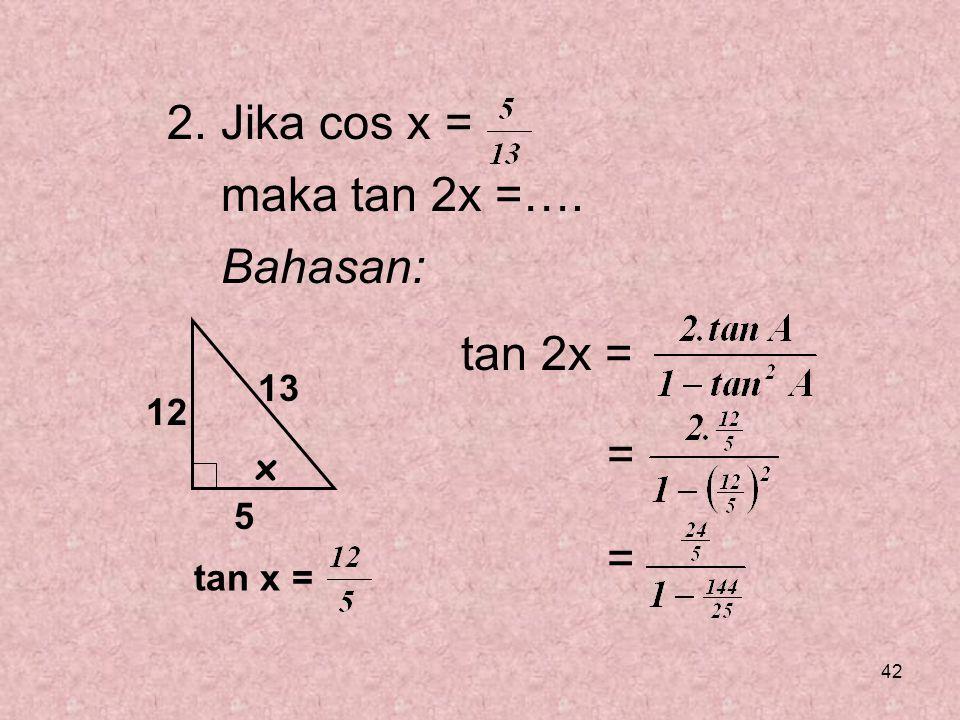 2. Jika cos x = maka tan 2x =…. Bahasan: tan 2x = = x 13 12 5 tan x =