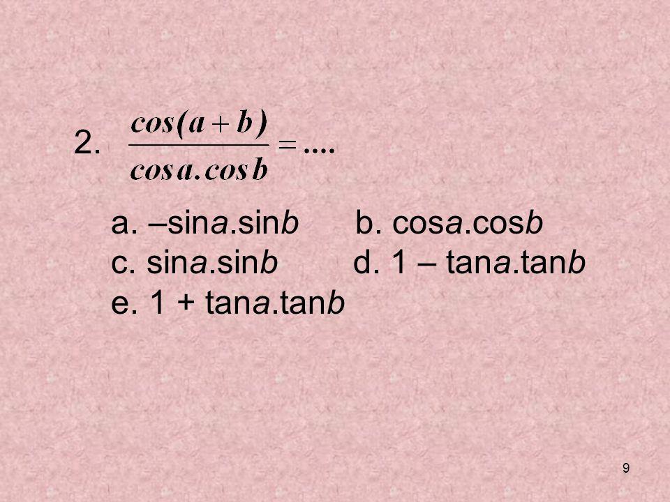 2. a. –sina.sinb b. cosa.cosb c. sina.sinb d. 1 – tana.tanb e. 1 + tana.tanb