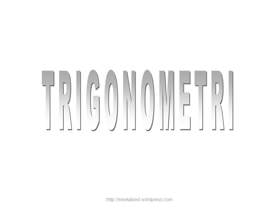 TRIGONOMETRI http://meetabied.wordpress.com